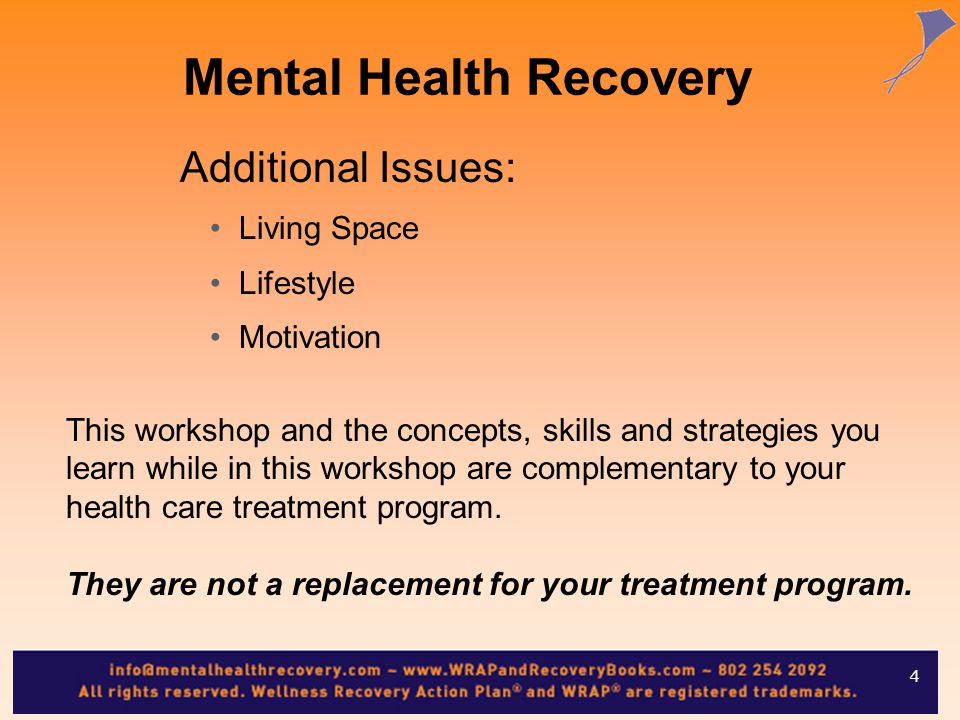 Mental Health Recovery Additional Issues: Living Space Lifestyle Motivation This workshop and the concepts, skills and strategies you learn while in this workshop are complementary to your health care treatment program.
