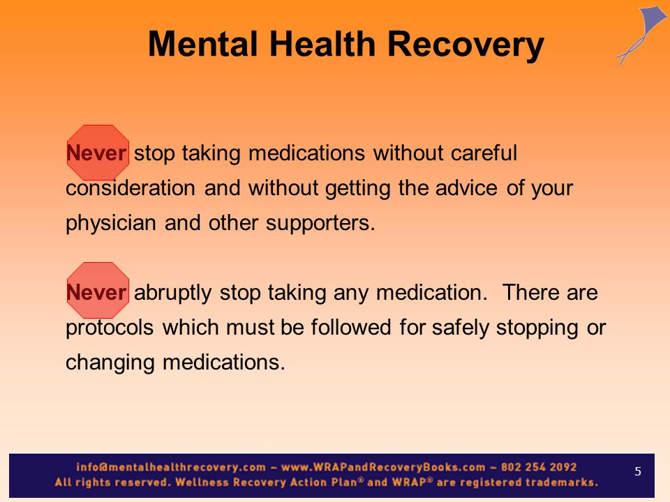 Mental Health Recovery Never stop taking medications without careful consideration and without getting the advice of your physician and other supporters.