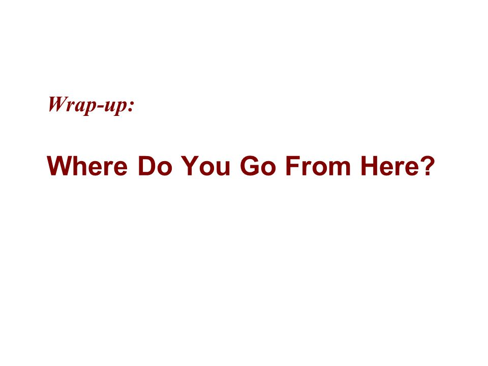Wrap-up: Where Do You Go From Here