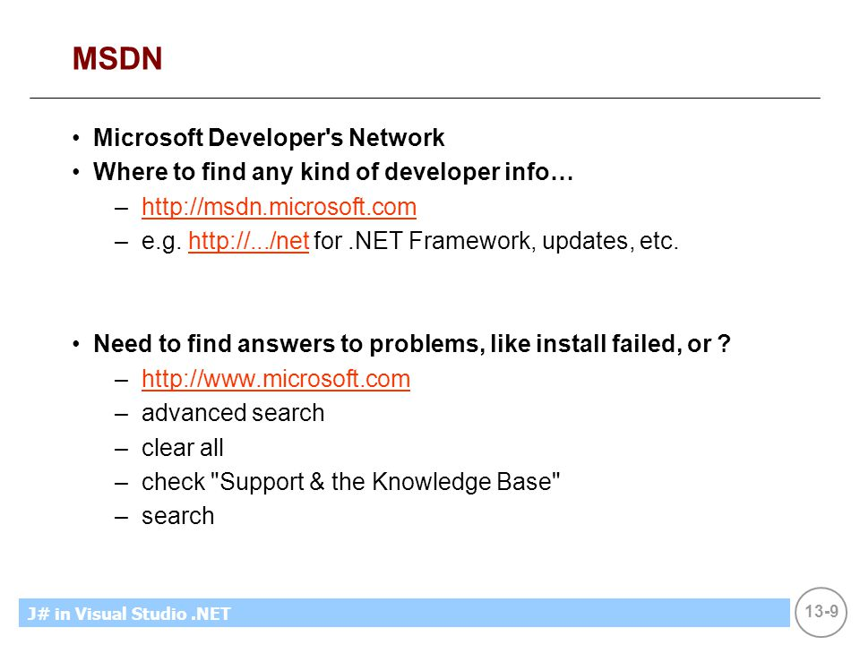 13-9 MicrosoftIntroducing CS using.NETJ# in Visual Studio.NET MSDN Microsoft Developer s Network Where to find any kind of developer info… –http://msdn.microsoft.comhttp://msdn.microsoft.com –e.g.
