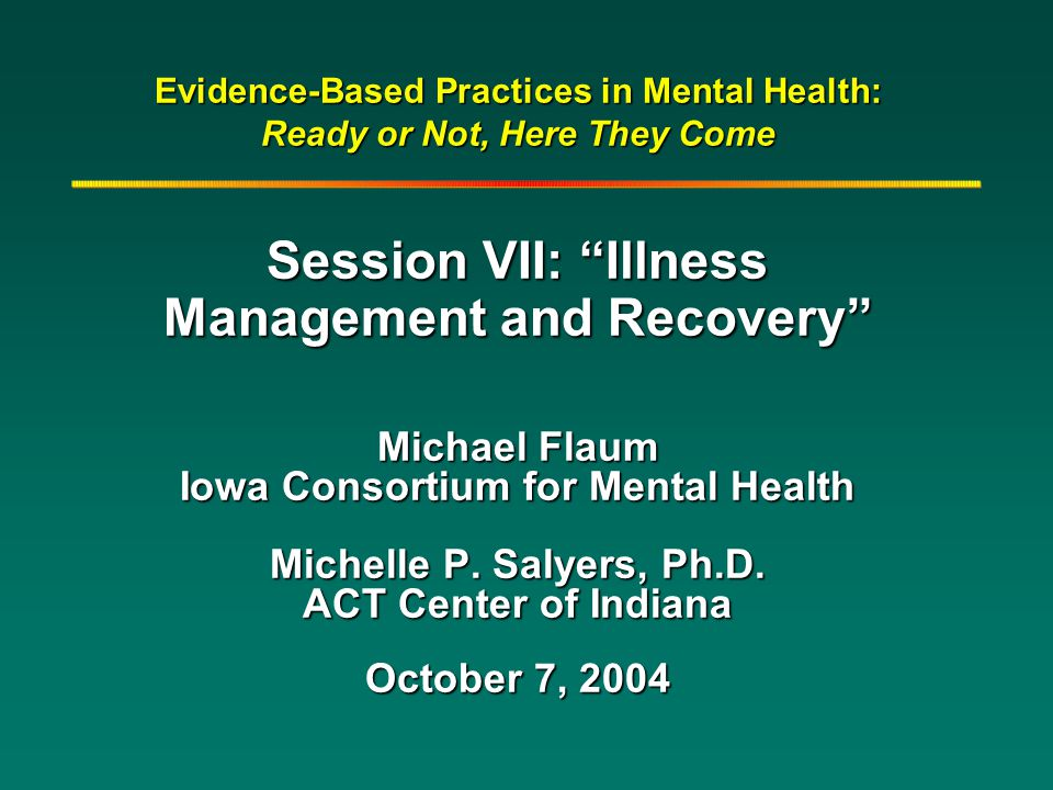 "Evidence-Based Practices in Mental Health: Ready or Not, Here They Come Session VII: ""Illness Management and Recovery"" Michael Flaum Iowa Consortium f"