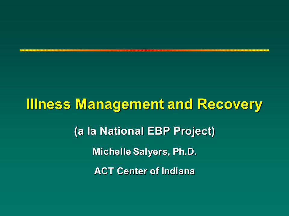 Illness Management and Recovery (a la National EBP Project) Michelle Salyers, Ph.D. ACT Center of Indiana