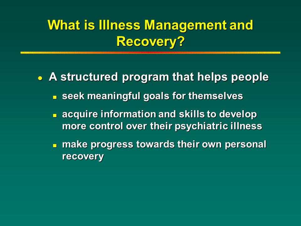 What is Illness Management and Recovery? l A structured program that helps people n seek meaningful goals for themselves n acquire information and ski