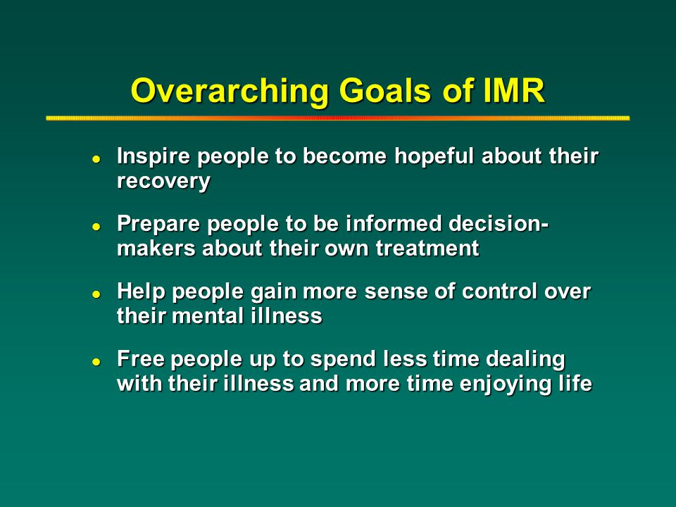 Overarching Goals of IMR l Inspire people to become hopeful about their recovery l Prepare people to be informed decision- makers about their own trea