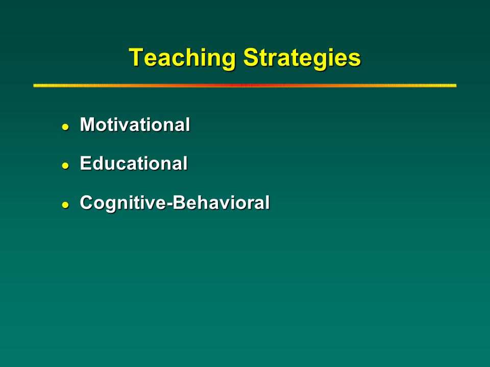 Teaching Strategies l Motivational l Educational l Cognitive-Behavioral