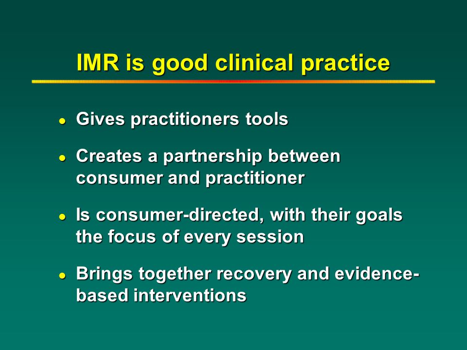 IMR is good clinical practice l Gives practitioners tools l Creates a partnership between consumer and practitioner l Is consumer-directed, with their
