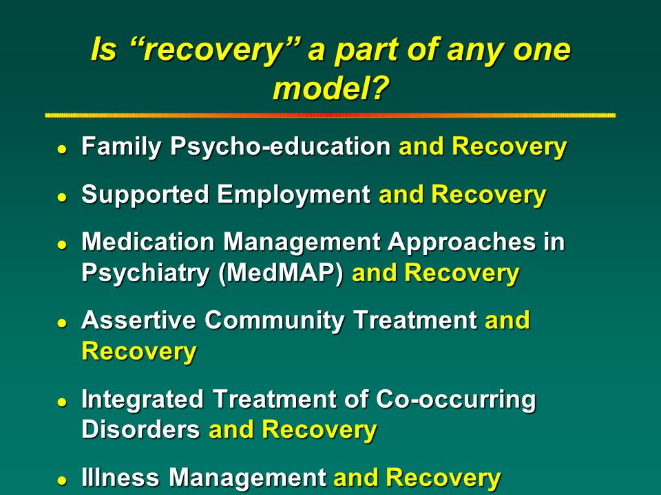 "Is ""recovery"" a part of any one model? l Family Psycho-education and Recovery l Supported Employment and Recovery l Medication Management Approaches i"