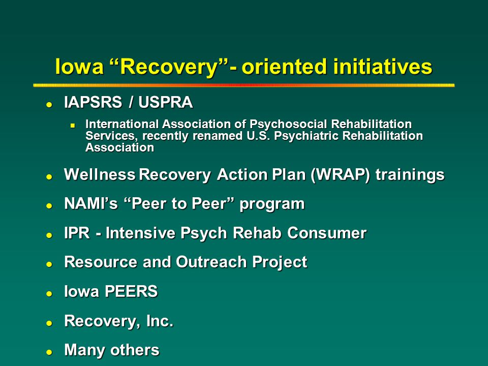 "Iowa ""Recovery""- oriented initiatives l IAPSRS / USPRA n International Association of Psychosocial Rehabilitation Services, recently renamed U.S. Psyc"