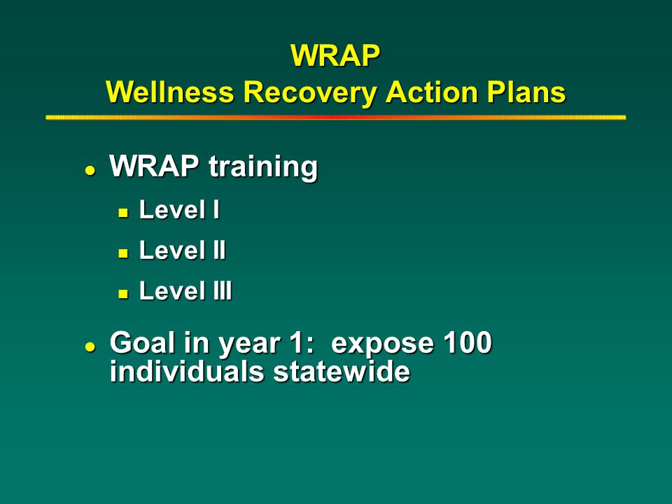 WRAP Wellness Recovery Action Plans l WRAP training n Level I n Level II n Level III l Goal in year 1: expose 100 individuals statewide