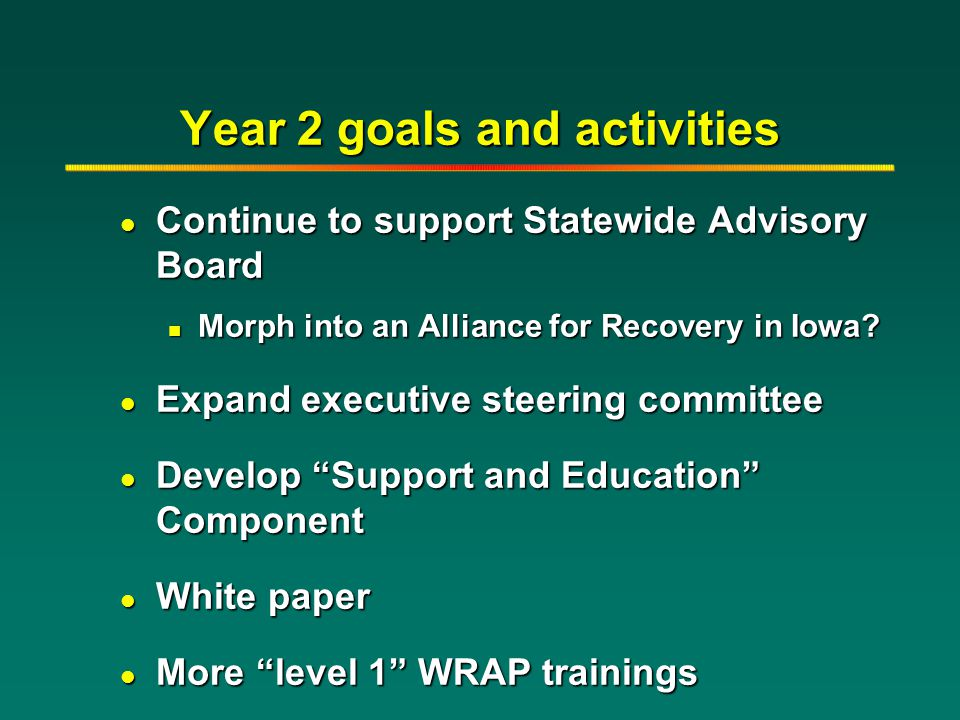 Year 2 goals and activities l Continue to support Statewide Advisory Board n Morph into an Alliance for Recovery in Iowa? l Expand executive steering