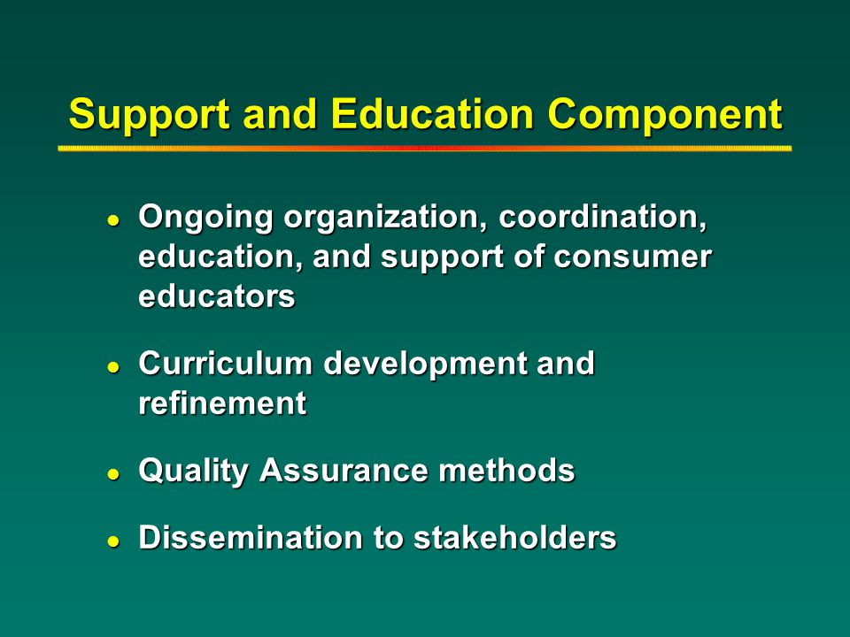 Support and Education Component l Ongoing organization, coordination, education, and support of consumer educators l Curriculum development and refine