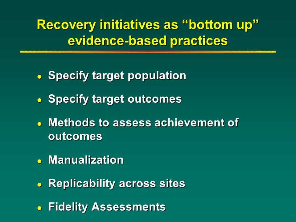 "Recovery initiatives as ""bottom up"" evidence-based practices l Specify target population l Specify target outcomes l Methods to assess achievement of"