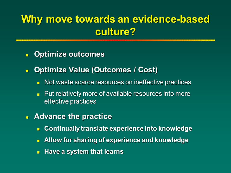 Why move towards an evidence-based culture? l Optimize outcomes l Optimize Value (Outcomes / Cost) n Not waste scarce resources on ineffective practic