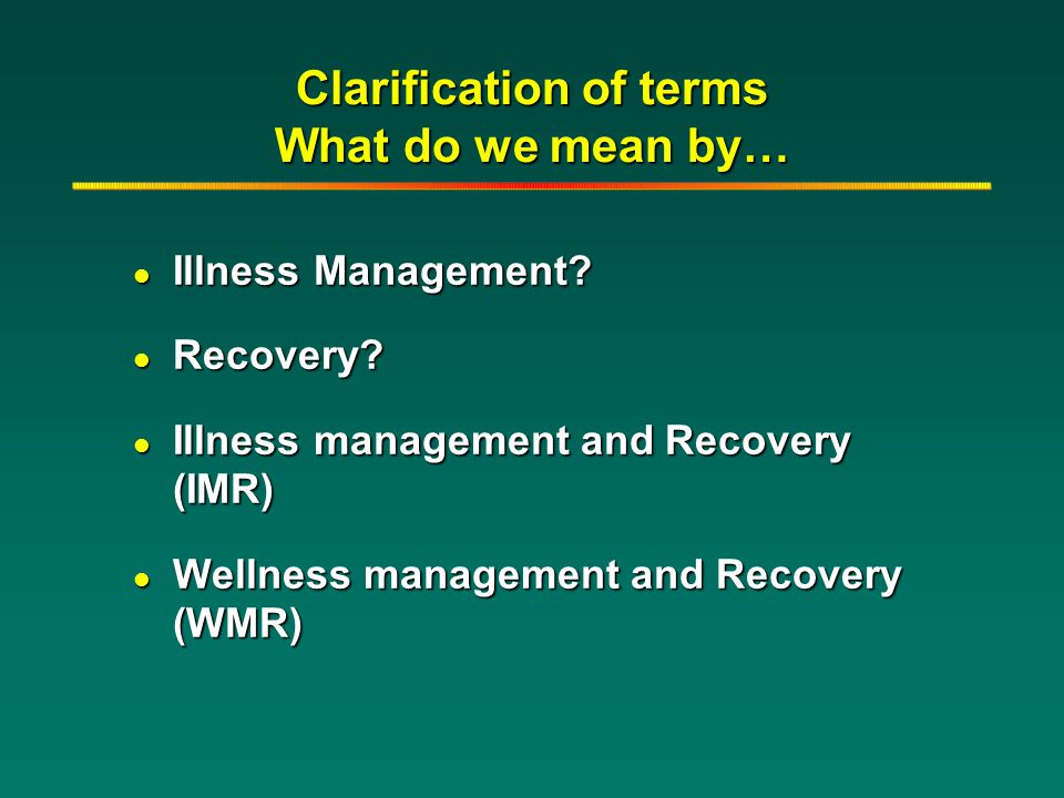 Clarification of terms What do we mean by… l Illness Management? l Recovery? l Illness management and Recovery (IMR) l Wellness management and Recover