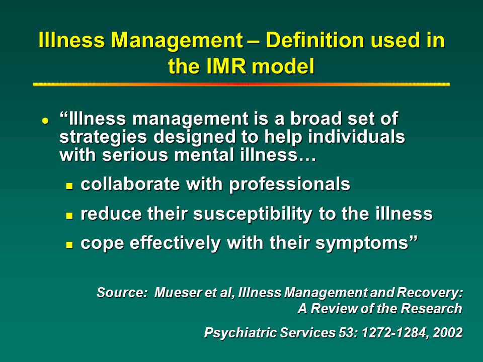 "Illness Management – Definition used in the IMR model l ""Illness management is a broad set of strategies designed to help individuals with serious men"