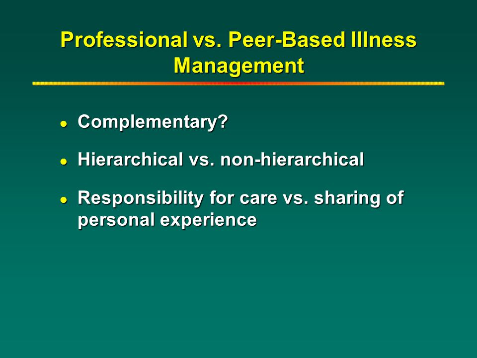 Professional vs. Peer-Based Illness Management l Complementary? l Hierarchical vs. non-hierarchical l Responsibility for care vs. sharing of personal