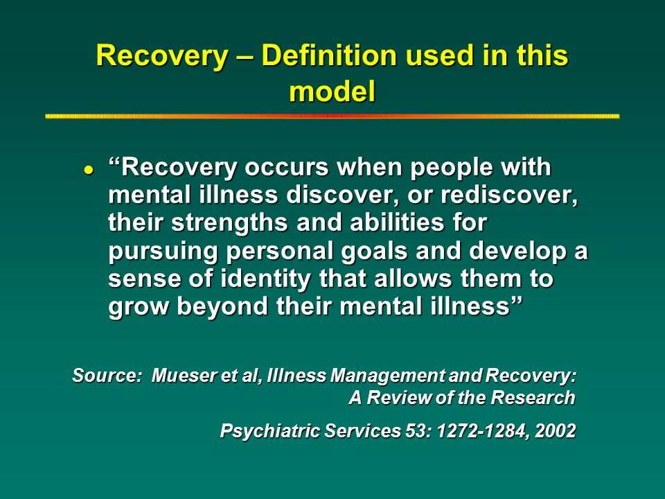 "Recovery – Definition used in this model l ""Recovery occurs when people with mental illness discover, or rediscover, their strengths and abilities for"