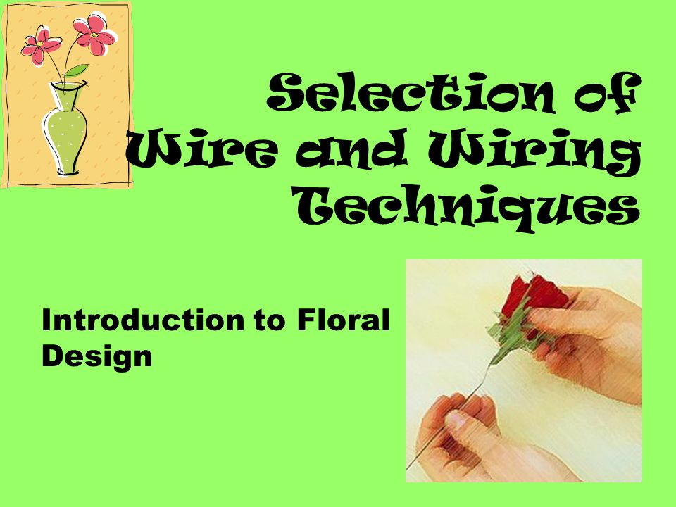 Straight Wire Method Used when the stem remains attached to the flower Often used when wiring flowers for vase arrangements Wire should show as little as possible!