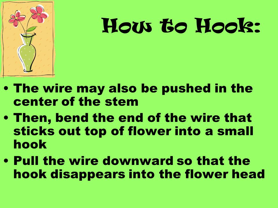 How to Hook: For corsage work, cut the stem so that only ½ inch is left below the calyx Remove all remaining foliage The wire is pushed up through the