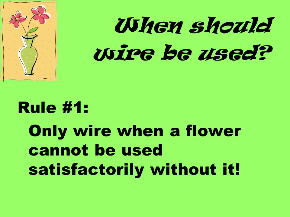 How to Straight wire: Hold a piece of wire parallel to the flower's stem Insert into the calyx (fleshy part of the flower below petals) Push wire up toward the top of the flower Wrap the wire carefully around the stem going between the leaves