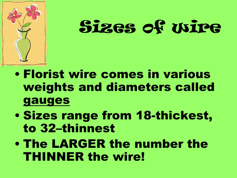 Sizes of wire Florist wire comes in various weights and diameters called gauges Sizes range from 18-thickest, to 32–thinnest The LARGER the number the THINNER the wire!
