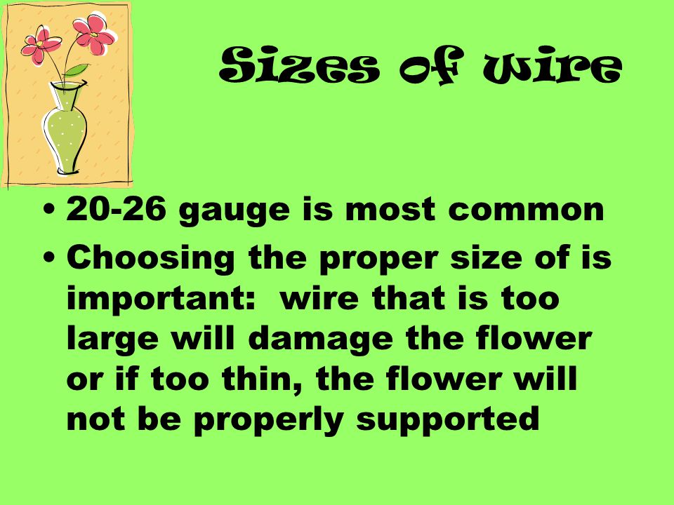 Sizes of wire 20-26 gauge is most common Choosing the proper size of is important: wire that is too large will damage the flower or if too thin, the flower will not be properly supported