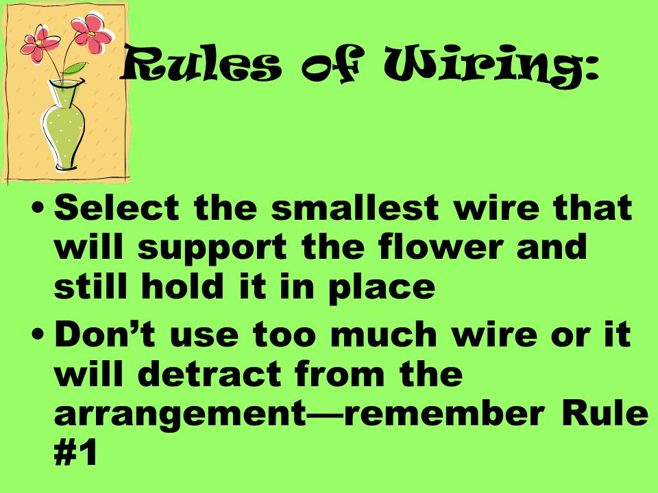 Rules of Wiring: Select the smallest wire that will support the flower and still hold it in place Don't use too much wire or it will detract from the arrangement—remember Rule #1
