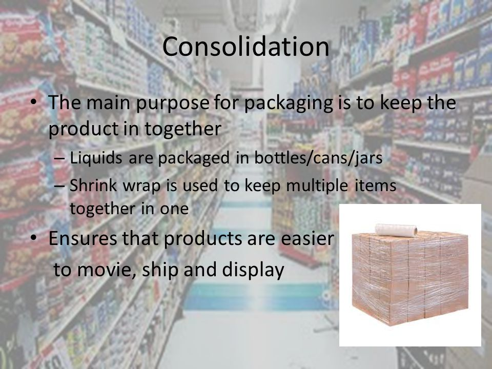 Consolidation The main purpose for packaging is to keep the product in together – Liquids are packaged in bottles/cans/jars – Shrink wrap is used to keep multiple items together in one Ensures that products are easier to movie, ship and display