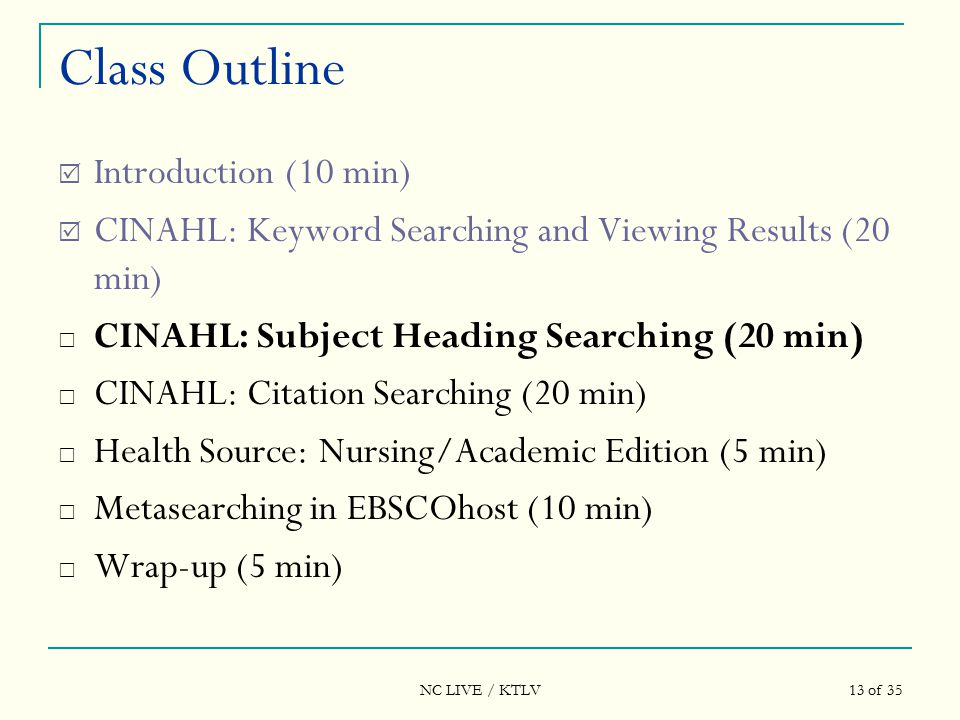NC LIVE / KTLV 13 of 35 Class Outline  Introduction (10 min)  CINAHL: Keyword Searching and Viewing Results (20 min)  CINAHL: Subject Heading Searching (20 min)  CINAHL: Citation Searching (20 min)  Health Source: Nursing/Academic Edition (5 min)  Metasearching in EBSCOhost (10 min)  Wrap-up (5 min)