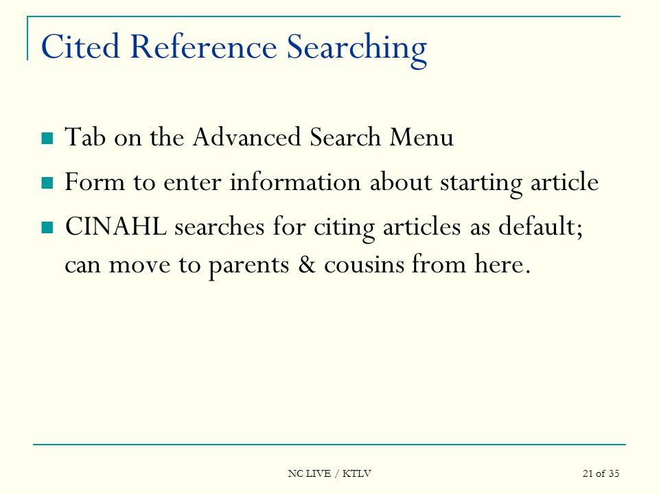 NC LIVE / KTLV 21 of 35 Cited Reference Searching Tab on the Advanced Search Menu Form to enter information about starting article CINAHL searches for citing articles as default; can move to parents & cousins from here.