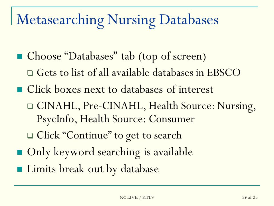 NC LIVE / KTLV 29 of 35 Metasearching Nursing Databases Choose Databases tab (top of screen)  Gets to list of all available databases in EBSCO Click boxes next to databases of interest  CINAHL, Pre-CINAHL, Health Source: Nursing, PsycInfo, Health Source: Consumer  Click Continue to get to search Only keyword searching is available Limits break out by database