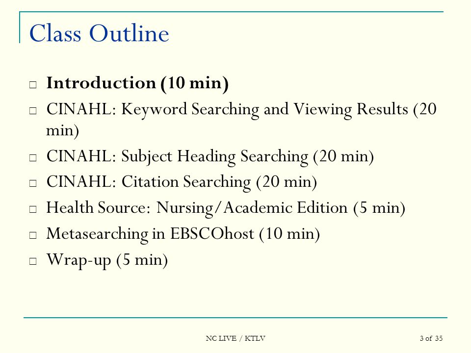 NC LIVE / KTLV 24 of 35 Class Outline  Introduction (10 min)  CINAHL: Keyword Searching and Viewing Results (20 min)  CINAHL: Subject Heading Searching (20 min)  CINAHL: Citation Searching (20 min)  Health Source: Nursing/Academic Edition (5 min)  Metasearching in EBSCOhost (10 min)  Wrap-up (5 min)