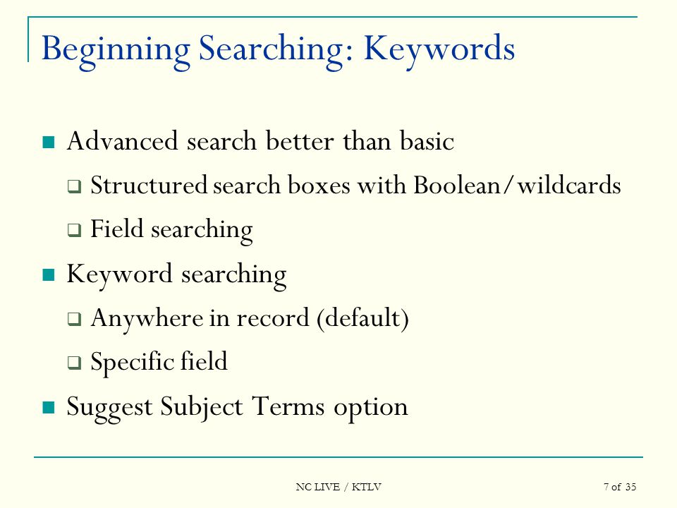 NC LIVE / KTLV 7 of 35 Beginning Searching: Keywords Advanced search better than basic  Structured search boxes with Boolean/wildcards  Field searching Keyword searching  Anywhere in record (default)  Specific field Suggest Subject Terms option