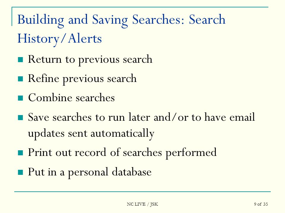 NC LIVE / JSK 9 of 35 Building and Saving Searches: Search History/Alerts Return to previous search Refine previous search Combine searches Save searches to run later and/or to have email updates sent automatically Print out record of searches performed Put in a personal database