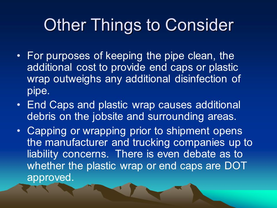 Other Things to Consider For purposes of keeping the pipe clean, the additional cost to provide end caps or plastic wrap outweighs any additional disinfection of pipe.