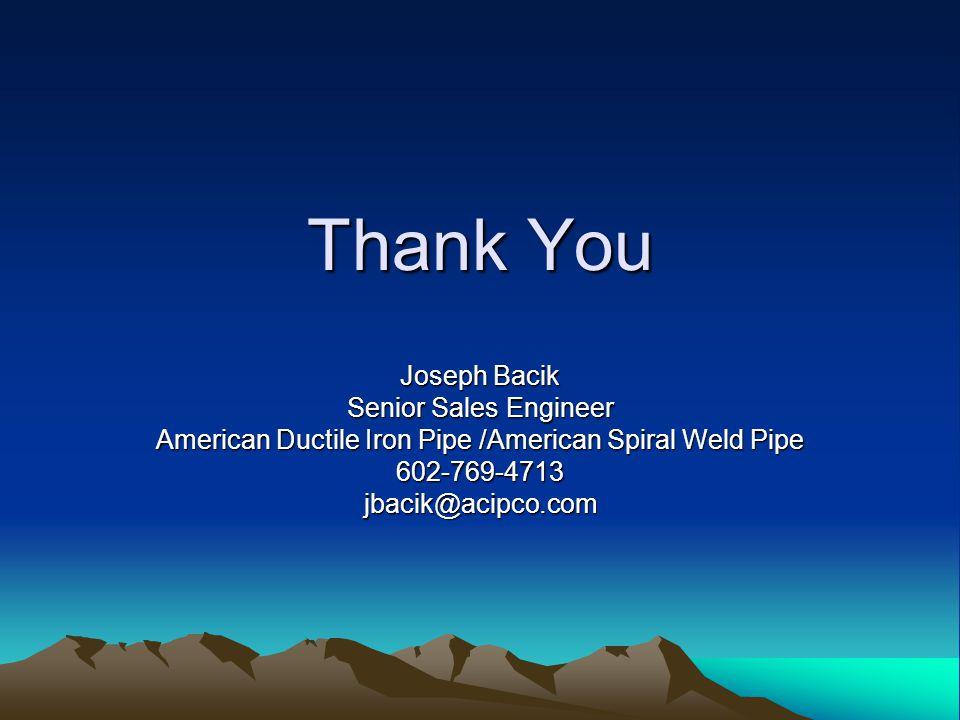 Thank You Joseph Bacik Senior Sales Engineer American Ductile Iron Pipe /American Spiral Weld Pipe 602-769-4713jbacik@acipco.com