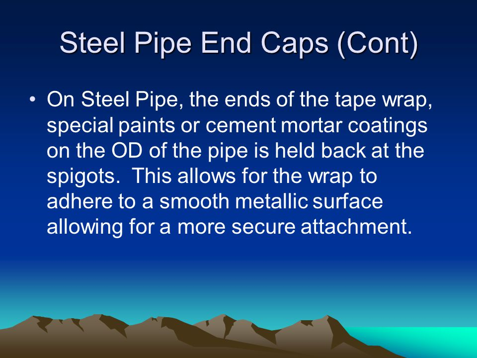 Steel Pipe End Caps (Cont) On Steel Pipe, the ends of the tape wrap, special paints or cement mortar coatings on the OD of the pipe is held back at the spigots.