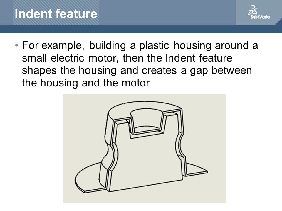 For example, building a plastic housing around a small electric motor, then the Indent feature shapes the housing and creates a gap between the housing and the motor