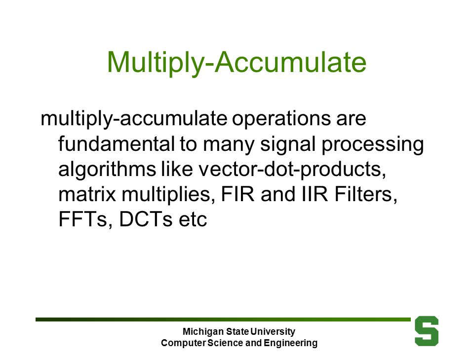 Michigan State University Computer Science and Engineering Multiply-Accumulate multiply-accumulate operations are fundamental to many signal processing algorithms like vector-dot-products, matrix multiplies, FIR and IIR Filters, FFTs, DCTs etc