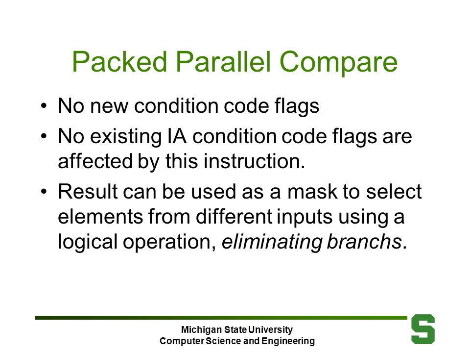Michigan State University Computer Science and Engineering Packed Parallel Compare No new condition code flags No existing IA condition code flags are affected by this instruction.