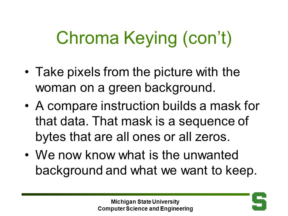 Michigan State University Computer Science and Engineering Chroma Keying (con't) Take pixels from the picture with the woman on a green background.