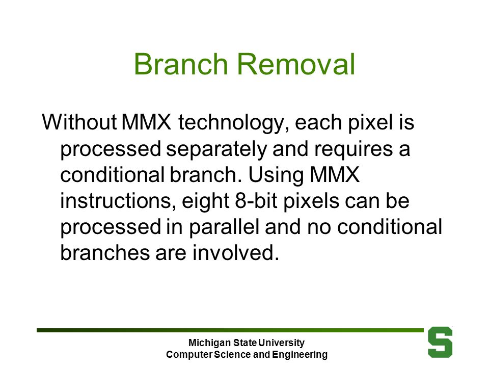 Michigan State University Computer Science and Engineering Branch Removal Without MMX technology, each pixel is processed separately and requires a conditional branch.