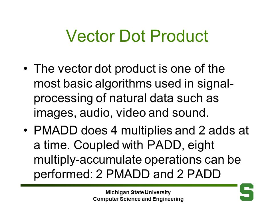 Michigan State University Computer Science and Engineering Vector Dot Product The vector dot product is one of the most basic algorithms used in signal- processing of natural data such as images, audio, video and sound.