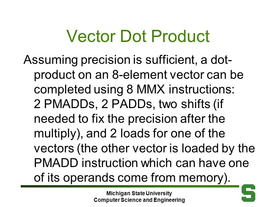 Michigan State University Computer Science and Engineering Vector Dot Product Assuming precision is sufficient, a dot- product on an 8-element vector can be completed using 8 MMX instructions: 2 PMADDs, 2 PADDs, two shifts (if needed to fix the precision after the multiply), and 2 loads for one of the vectors (the other vector is loaded by the PMADD instruction which can have one of its operands come from memory).
