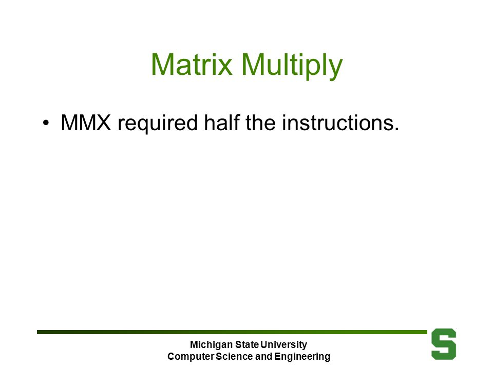 Michigan State University Computer Science and Engineering Matrix Multiply MMX required half the instructions.