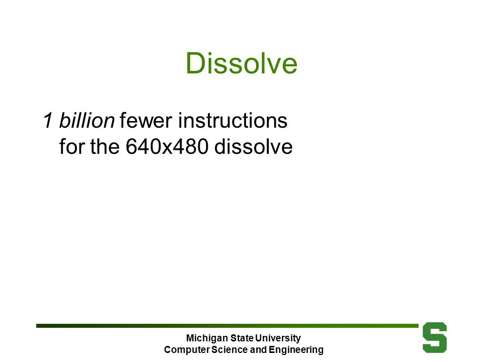 Michigan State University Computer Science and Engineering Dissolve 1 billion fewer instructions for the 640x480 dissolve