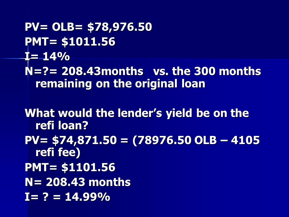 PV= OLB= $78,976.50 PMT= $1011.56 I= 14% N=?= 208.43months vs. the 300 months remaining on the original loan What would the lender's yield be on the r