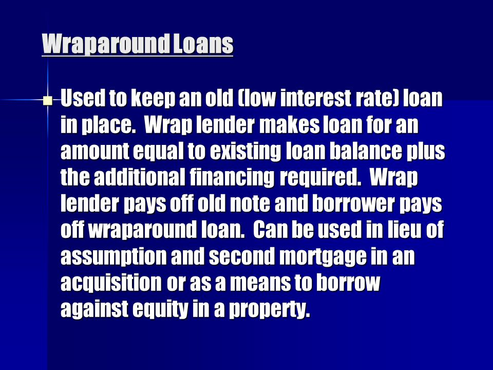 Wraparound Loans Used to keep an old (low interest rate) loan in place.