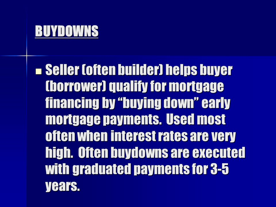 BUYDOWNS Seller (often builder) helps buyer (borrower) qualify for mortgage financing by buying down early mortgage payments.