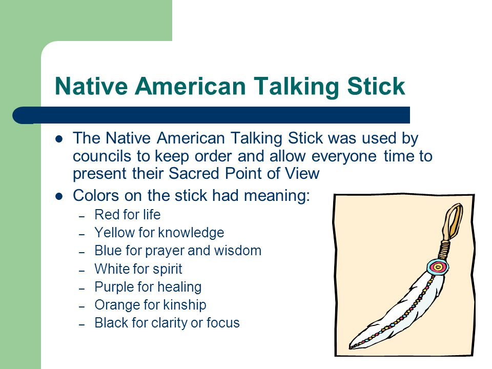 Ornamentation on the talking stick The tree from which it was made was important: – Birch for truth – White Pine for peace – Cedar for cleansing – Aspen for seeing clearly – Elm for wisdom – Mountain Ash for protection – Cherry for love or strong emotion – Oak for strength – Maple for gentleness